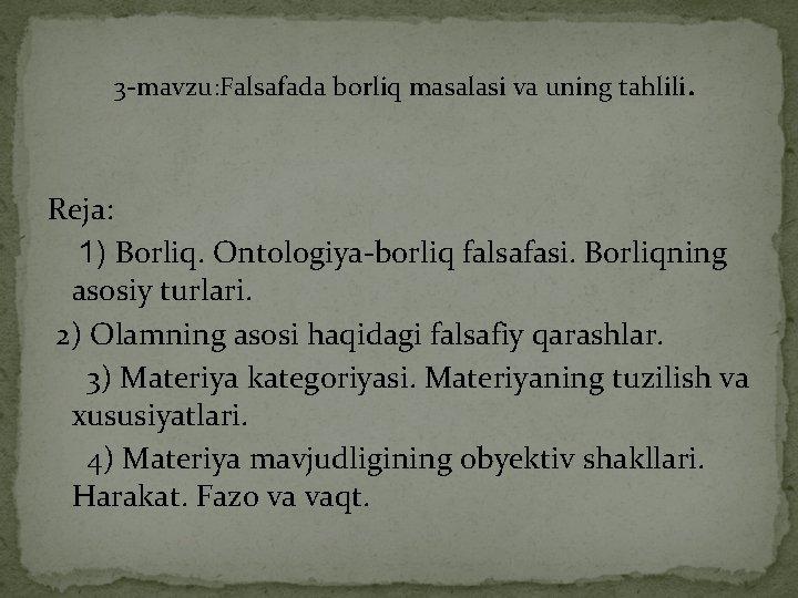 3 -mavzu: Falsafada borliq masalasi va uning tahlili. Reja: 1) Borliq. Ontologiya-borliq falsafasi. Borliqning