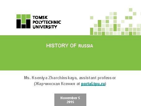 HISTORY OF RUSSIA Ms. Kseniya Zharchinskaya, assistant professor (Жарчинская Ксения at portal. tpu. ru)