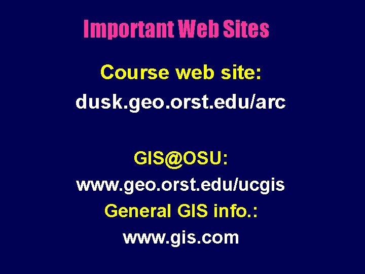 Important Web Sites Course web site: dusk. geo. orst. edu/arc GIS@OSU: www. geo. orst.