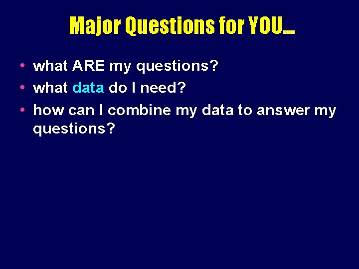 Major Questions for YOU. . . • what ARE my questions? • what data