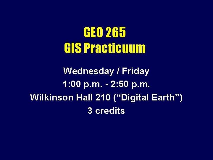 GEO 265 GIS Practicuum Wednesday / Friday 1: 00 p. m. - 2: 50