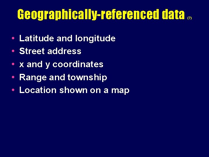 Geographically-referenced data • • • Latitude and longitude Street address x and y coordinates