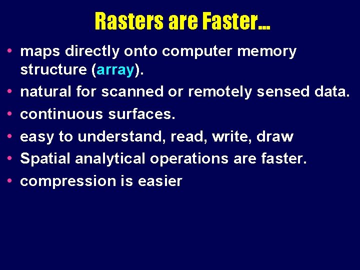 Rasters are Faster. . . • maps directly onto computer memory structure (array). •