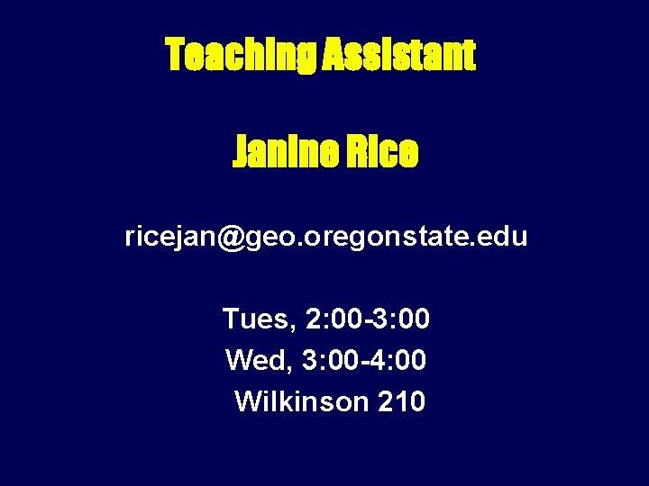 Teaching Assistant Janine Rice ricejan@geo. oregonstate. edu Tues, 2: 00 -3: 00 Wed, 3: