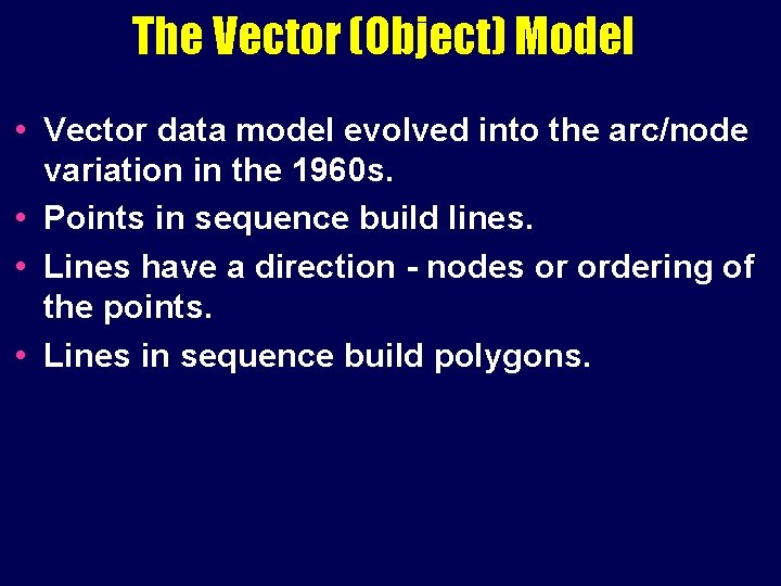 The Vector (Object) Model • Vector data model evolved into the arc/node variation in