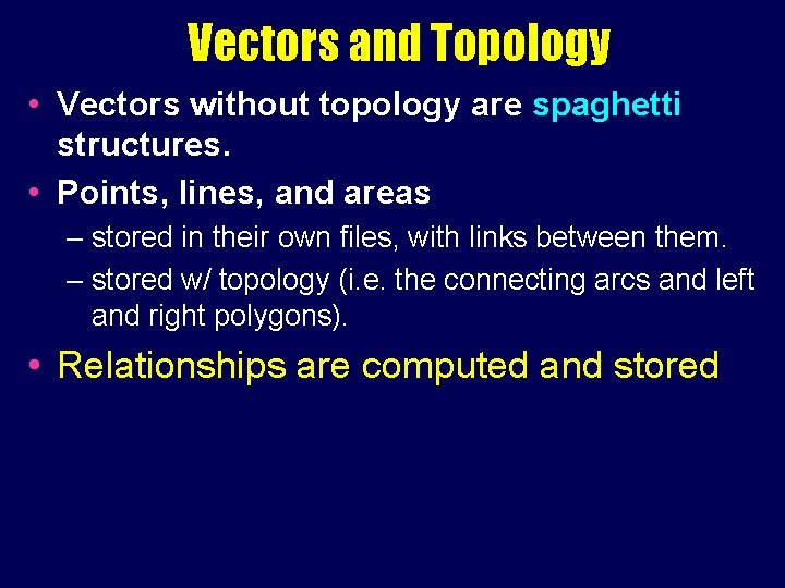 Vectors and Topology • Vectors without topology are spaghetti structures. • Points, lines, and