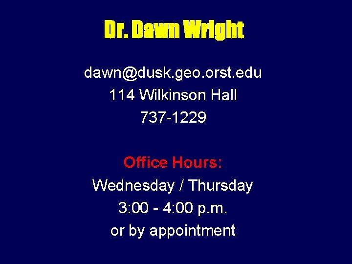 Dr. Dawn Wright dawn@dusk. geo. orst. edu 114 Wilkinson Hall 737 -1229 Office Hours:
