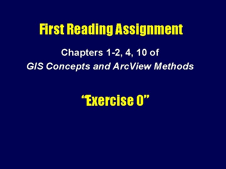 First Reading Assignment Chapters 1 -2, 4, 10 of GIS Concepts and Arc. View