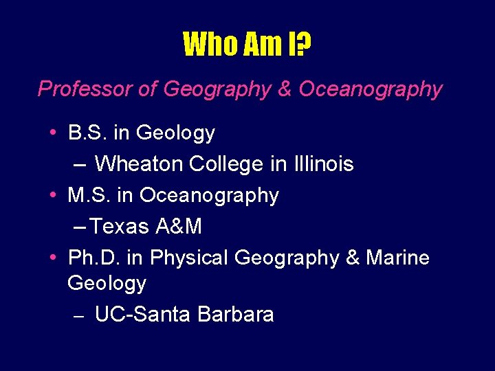 Who Am I? Professor of Geography & Oceanography • B. S. in Geology –