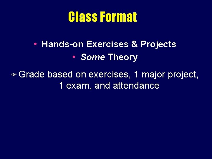 Class Format • Hands-on Exercises & Projects • Some Theory Grade based on exercises,