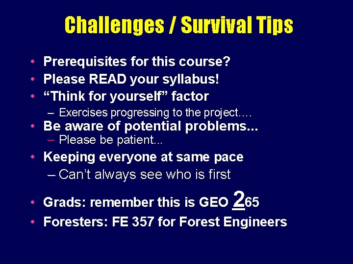 Challenges / Survival Tips • Prerequisites for this course? • Please READ your syllabus!
