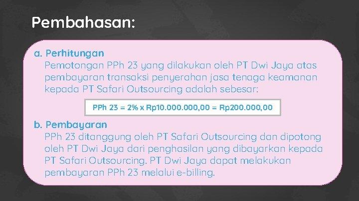 Pembahasan: a. Perhitungan Pemotongan PPh 23 yang dilakukan oleh PT Dwi Jaya atas pembayaran