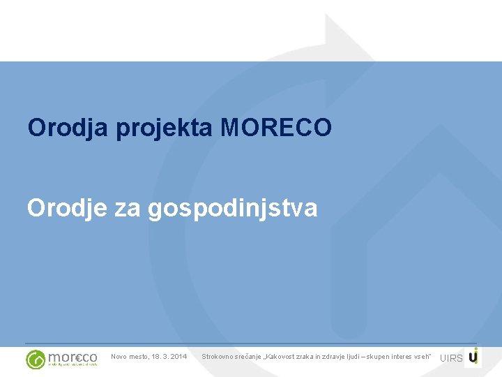 """Orodja projekta MORECO Orodje za gospodinjstva Novo mesto, 18. 3. 2014 Strokovno srečanje """"Kakovost"""