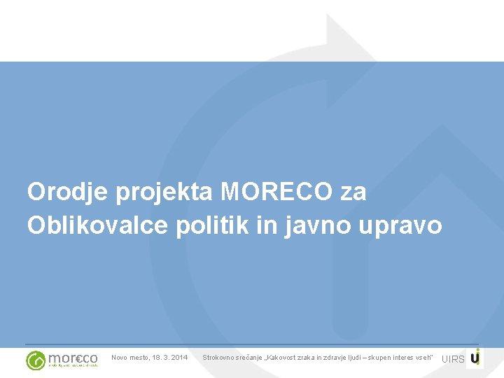 Orodje projekta MORECO za Oblikovalce politik in javno upravo Novo mesto, 18. 3. 2014