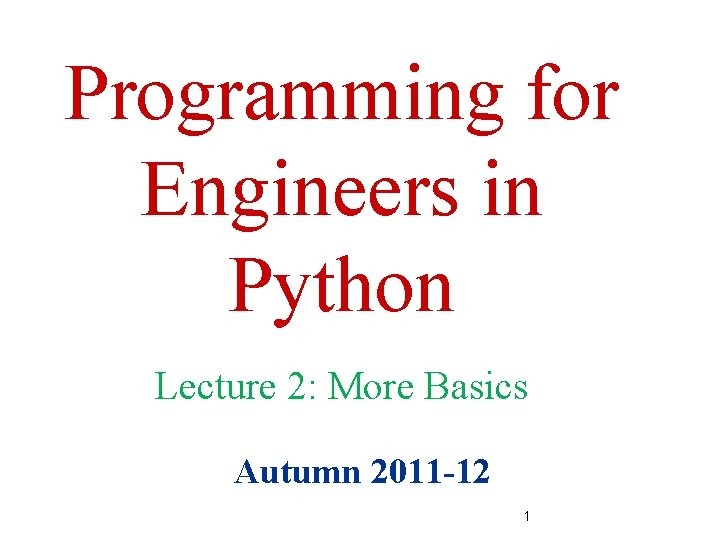 Programming for Engineers in Python Lecture 2: More Basics Autumn 2011 -12 1