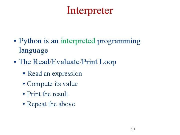 Interpreter • Python is an interpreted programming language • The Read/Evaluate/Print Loop • Read