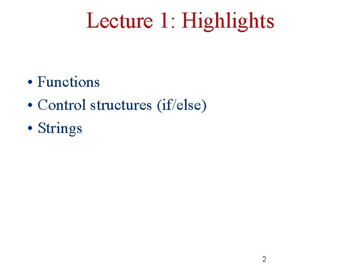 Lecture 1: Highlights • Functions • Control structures (if/else) • Strings 2
