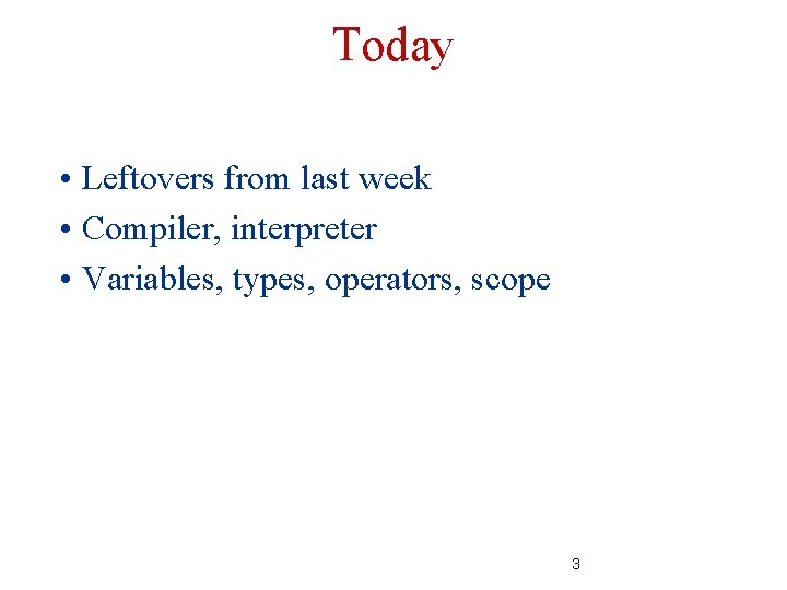 Today • Leftovers from last week • Compiler, interpreter • Variables, types, operators, scope