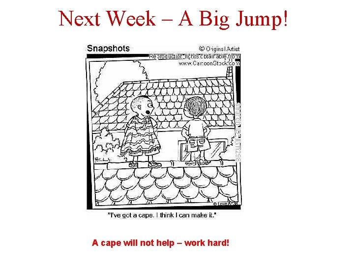 Next Week – A Big Jump! A cape will not help – work hard!