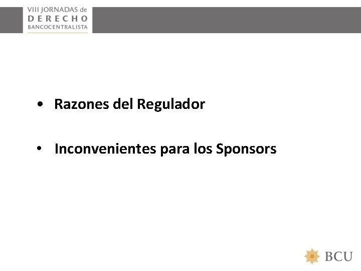 • Razones del Regulador • Inconvenientes para los Sponsors