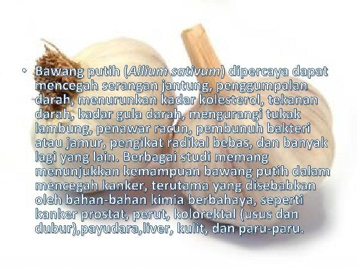 • Bawang putih (Allium sativum) dipercaya dapat mencegah serangan jantung, penggumpalan darah, menurunkan