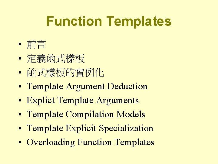 Function Templates • • 前言 定義函式樣板的實例化 Template Argument Deduction Explict Template Arguments Template Compilation