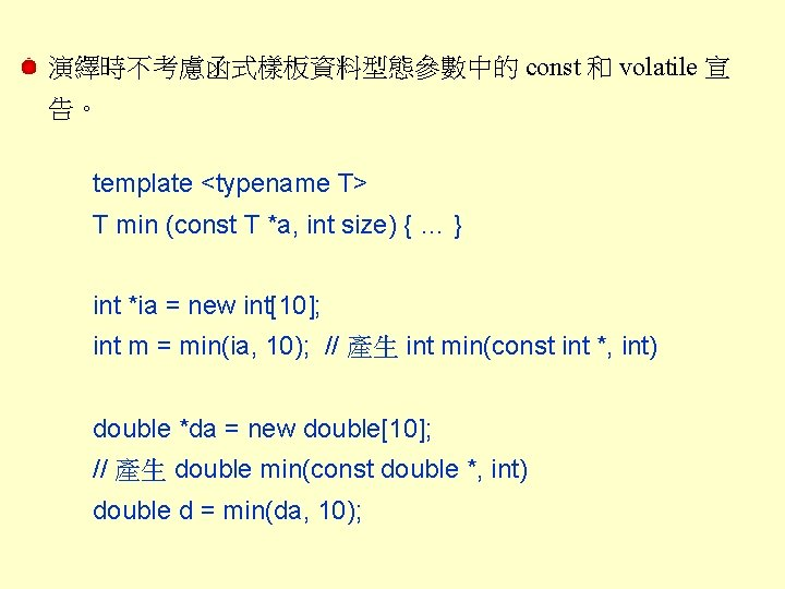 演繹時不考慮函式樣板資料型態參數中的 const 和 volatile 宣 告。 template <typename T> T min (const T *a,