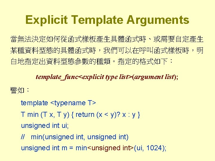 Explicit Template Arguments 當無法決定如何從函式樣板產生具體函式時、或需要自定產生 某種資料型態的具體函式時,我們可以在呼叫函式樣板時,明 白地指定出資料型態參數的種類。指定的格式如下: template_func<explicit type list>(argument list); 譬如: template <typename T>