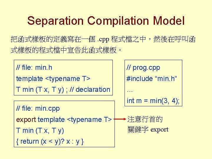 Separation Compilation Model 把函式樣板的定義寫在一個. cpp 程式檔之中,然後在呼叫函 式樣板的程式檔中宣告此函式樣板。 // file: min. h // prog. cpp