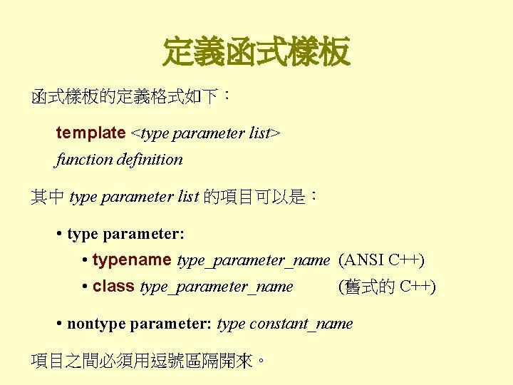 定義函式樣板的定義格式如下: template <type parameter list> function definition 其中 type parameter list 的項目可以是: • type