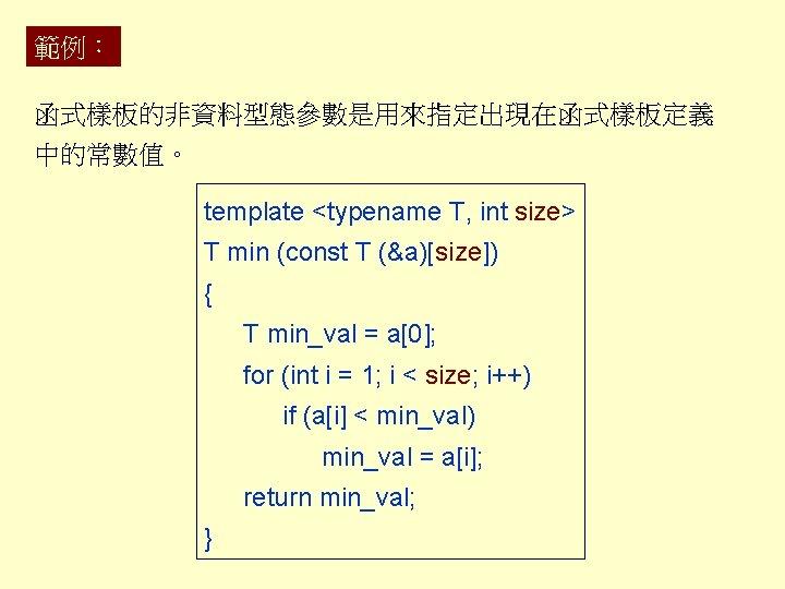 範例: 函式樣板的非資料型態參數是用來指定出現在函式樣板定義 中的常數值。 template <typename T, int size> T min (const T (&a)[size]) {