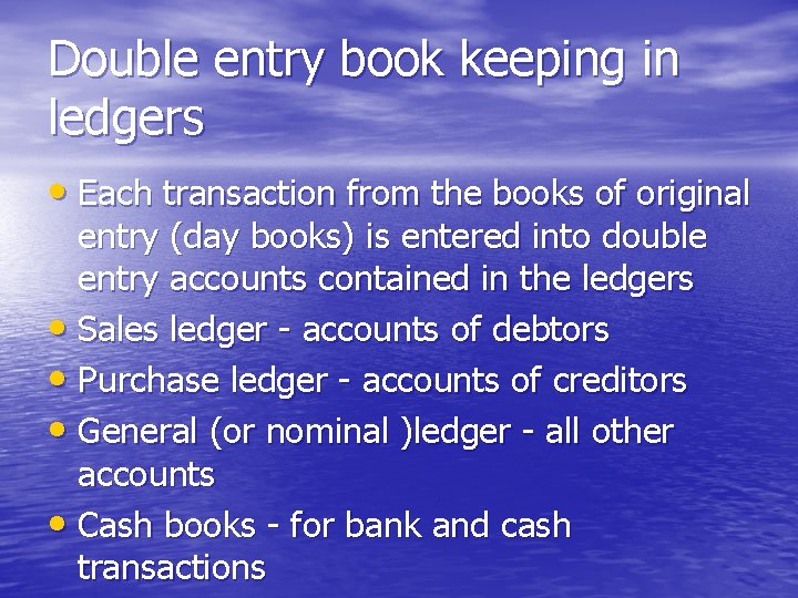 Double entry book keeping in ledgers • Each transaction from the books of original
