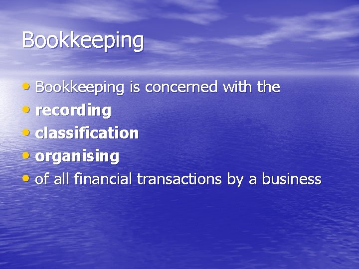 Bookkeeping • Bookkeeping is concerned with the • recording • classification • organising •
