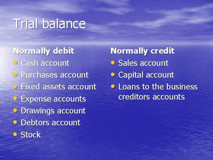 Trial balance Normally debit • Cash account • Purchases account • Fixed assets account