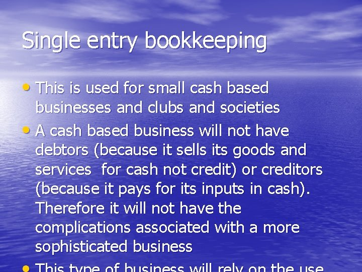 Single entry bookkeeping • This is used for small cash based businesses and clubs