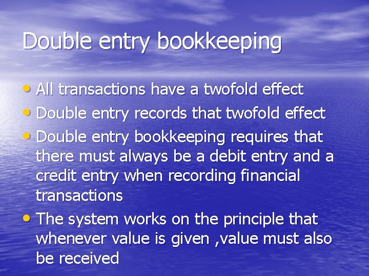 Double entry bookkeeping • All transactions have a twofold effect • Double entry records