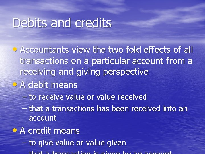 Debits and credits • Accountants view the two fold effects of all transactions on