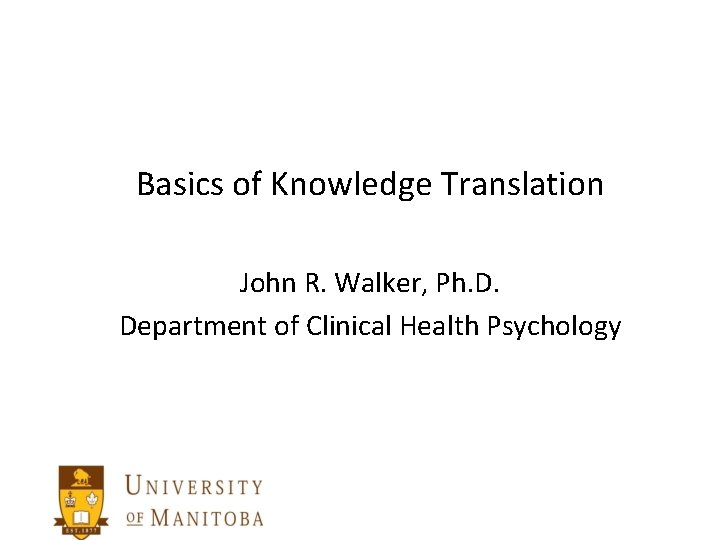 Basics of Knowledge Translation John R. Walker, Ph. D. Department of Clinical Health Psychology