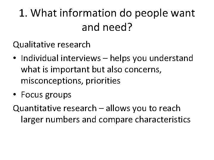 1. What information do people want and need? Qualitative research • Individual interviews –