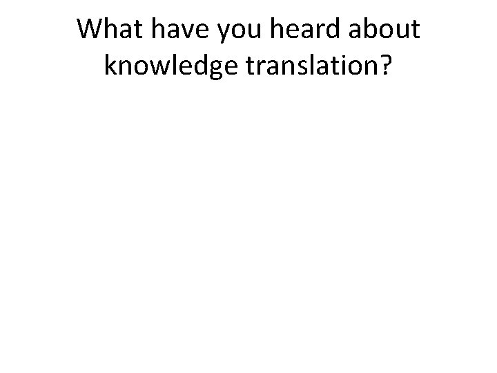 What have you heard about knowledge translation?