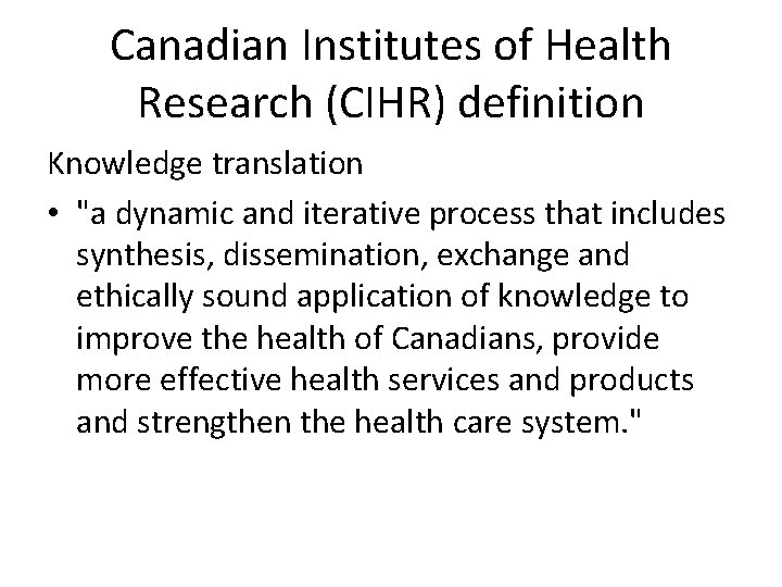 """Canadian Institutes of Health Research (CIHR) definition Knowledge translation • """"a dynamic and iterative"""