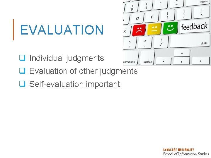 EVALUATION q Individual judgments q Evaluation of other judgments q Self-evaluation important