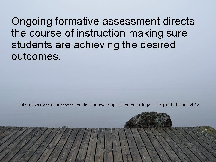 Ongoing formative assessment directs the course of instruction making sure students are achieving the