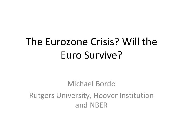 The Eurozone Crisis? Will the Euro Survive? Michael Bordo Rutgers University, Hoover Institution and