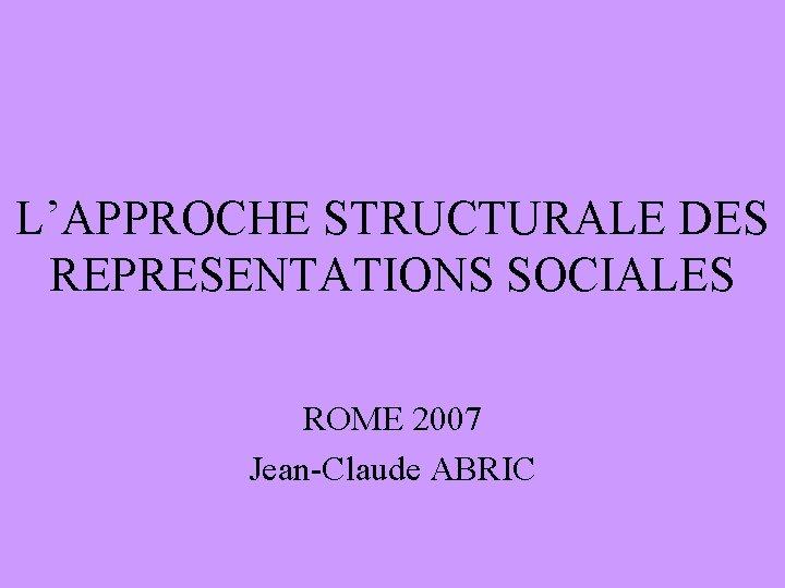 L'APPROCHE STRUCTURALE DES REPRESENTATIONS SOCIALES ROME 2007 Jean-Claude ABRIC