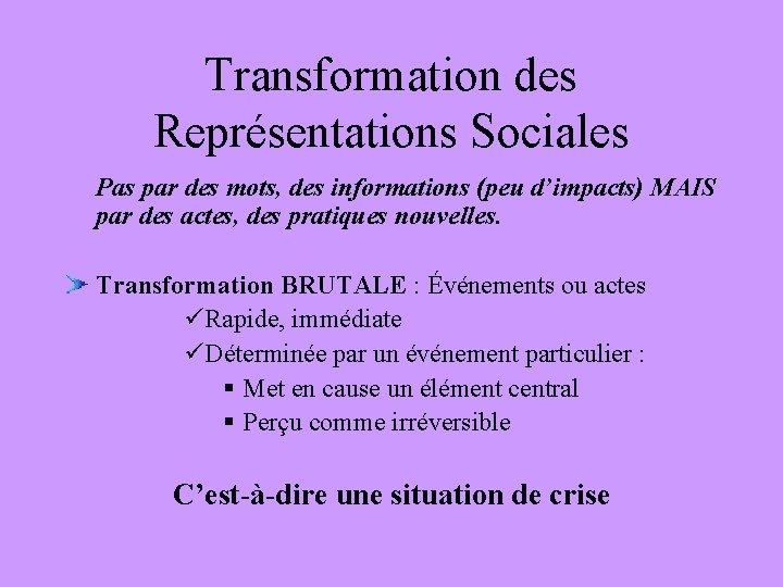 Transformation des Représentations Sociales Pas par des mots, des informations (peu d'impacts) MAIS par