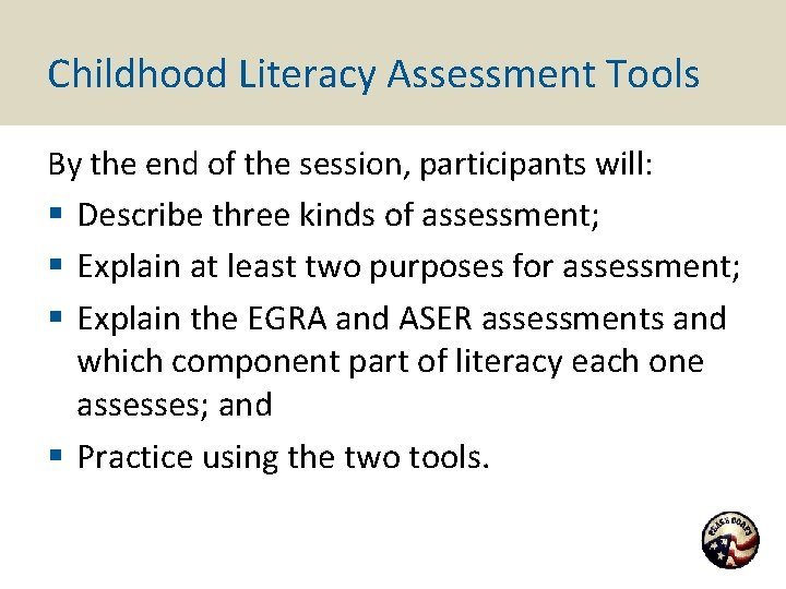 Childhood Literacy Assessment Tools By the end of the session, participants will: § Describe