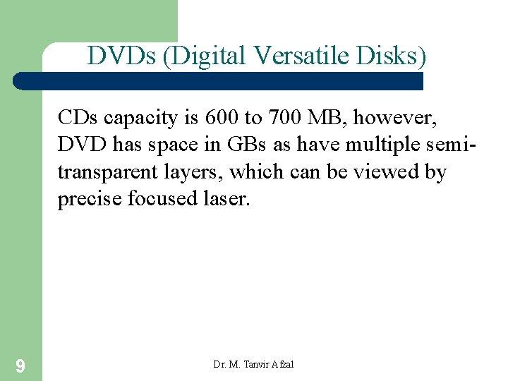 DVDs (Digital Versatile Disks) CDs capacity is 600 to 700 MB, however, DVD has