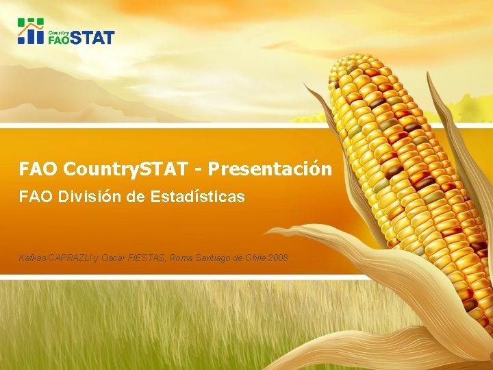 FAO Country. STAT - Presentación FAO División de Estadísticas Kafkas CAPRAZLI y Oscar FIESTAS,