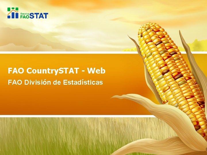 FAO Country. STAT - Web FAO División de Estadísticas